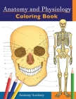 Anatomy and Physiology Coloring Book: Incredibly Detailed Self-Test Color workbook for Studying - Perfect Gift for Medical School Students, Doctors, N Cover Image