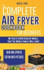 The Complete Air Fryer Cookbook for Beginners: No-Fuss and Super Healthy Meals That The Whole Family Will Love! Cover Image