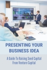 Presenting Your Business Idea: A Guide To Raising Seed Capital From Venture Capital: Raise Funds For Business Cover Image