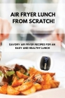 Air Fryer Lunch from Scratch!: Savory Air Fryer Recipes for an Easy and Healthy Lunch Cover Image