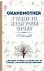 Grandmother, I Want To Hear Your Story: A Grandmother's Journal To Share Her Life, Stories, Love And Special Memories Cover Image