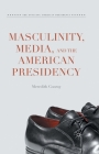 Masculinity, Media, and the American Presidency (Evolving American Presidency) Cover Image