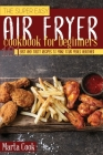 The Super Easy Air Fryer Cookbook for Beginners: 101 Easy and Tasty Recipes to Make your Meals Healthier Cover Image