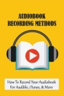 Audiobook Recording Methods: How To Record Your Audiobook For Audible, iTunes, & More: How To Upload Your Finished Book To Audible Books Cover Image