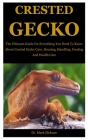 Crested Gecko: The Ultimate Guide On Everything You Need To Know About Crested Gecko Care, Housing, Handling, Feeding And Health Care Cover Image