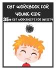 CBT Workbook for Young Kids - 35+ CBT Worksheets for Anxiety: Fun Exercises and Activities to Help Children Overcome Anxiety & Face Their Fears at Hom Cover Image
