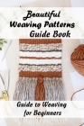 Beautiful Weaving Patterns Guide Book: Guide to Weaving for Beginners: Weaving Instructions for Beginners Cover Image