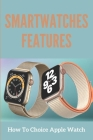 Smartwatches Features: How To Choice Apple Watch: Master Apple Watch 6 And Watchos 7 Cover Image