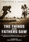 The Things Our Fathers Saw: Voices of the Pacific Theater: The Untold Stories of the World War II Generation from Hometown, USA Cover Image
