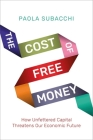 The Cost of Free Money: How Unfettered Capital Threatens Our Economic Future Cover Image