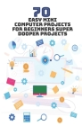 70 Easy Mini Computer Projects for Beginners: Super Dooper Projects Cover Image