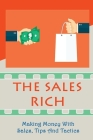 The Sales Rich: Making Money With Sales, Tips And Tactics: A Complete Guide To Selling Cover Image