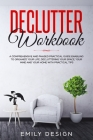Declutter Workbook: A Comprehensive and Phased Practical Guide Enabling to Organize Your Life Decluttering Your Space, Your Mind and Your Cover Image