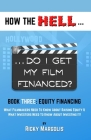 HOW THE HELL... Do I Get My Film Financed?: Book Three: EQUITY FINANCING: What Filmmakers Need To Know About Raising Equity & What Investors Need To K Cover Image