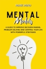 Mental Models: A Guide to Improve Decision-Making, Problem Solving and Control Your Life with Powerful Strategies Cover Image