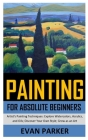 Painting for Absolute Beginners: Artist's Painting Techniques: Explore Watercolors, Acrylics, and Oils; Discover Your Own Style; Grow as an Art Cover Image