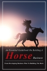 An Essential Guidebook On Building A Horse Business: From Developing Business Plan To Building The Barn: Horse Boarding Basics Cover Image
