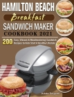 Hamilton Beach Breakfast Sandwich Maker Cookbook 2021: 200 Easy, Vibrant & Mouthwatering Sandwich Recipes to Kick Start A Healthy Lifestyle Cover Image