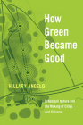 How Green Became Good: Urbanized Nature and the Making of Cities and Citizens Cover Image