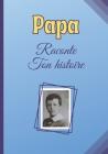 Papa Raconte Ton Histoire: Livre à compléter - idée cadeau permettant à votre Père d'écrire son histoire, ses souvenir depuis son plus jeune âge Cover Image