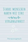 Starke Menschen Haben Nie Eine Einfache Vergangenheit Therapietagebuch: A4 Therapietagebuch für Patienten zum Ausfüllen - Selbsthilfebuch bei Depressi Cover Image