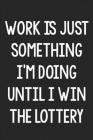 Work Is Just Something I'm Doing Until I Win the Lottery: College Ruled Notebook - Better Than a Greeting Card - Gag Gifts For People You Love Cover Image