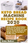 Keto Bread Machine Recipe Book 2020: Quick And Easy Bread Maker Cookbook For Baking Sweet Homemade Ketogenic Low Carb Loaves, Cookies & Snacks For Wei Cover Image