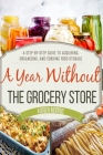 A Year Without the Grocery Store: A Step by Step Guide to Acquiring, Organizing, and Cooking Food Storage Cover Image