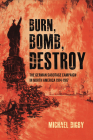 Burn, Bomb, Destroy: The German Sabotage Campaign in North America, 1914-1917 Cover Image