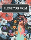I love you mom: coloring book for adults, A beautiful and inspiring quotes mandala happy mother's day coloring book for mommy, cute mo Cover Image