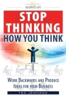 Stop thinking how you think.: Work backwards and produce ideas for your business. Cover Image