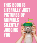 This Book is Literally Just Pictures of Animals Silently Judging You Cover Image