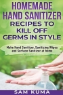 Homemade Hand Sanitizer Recipes to Kill Off Germs in Style: Make Hand Sanitizer, Sanitizing Wipes and Surface Sanitizer at Home Cover Image
