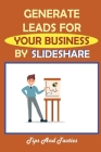 Generate Leads For Your Business By SlideShare: Tips And Tactics: Steps In Getting Started With Slideshare Cover Image