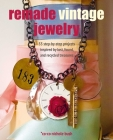Remade Vintage Jewelry: 35 step-by-step projects inspired by lost, found, and recycled treasures Cover Image