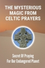 The Mysterious Magic From Celtic Prayers: Secret Of Praying For Our Endangered Planet: Things Of Celtic Nature Prayers Cover Image