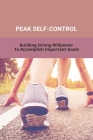 Peak Self-Control: Building Strong Willpower To Accomplish Important Goals: Peak Productivity Age Cover Image