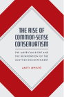 The Rise of Common-Sense Conservatism: The American Right and the Reinvention of the Scottish Enlightenment Cover Image