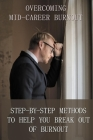 Overcoming Mid Career Burnout - Step By Step Methods To Help You Break Out Of Burnout: How To Overcome Burnout In Life Cover Image