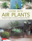 Living with Air Plants: A Beginner's Guide to Growing and Displaying Tillandsia Cover Image