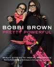 Bobbi Brown: Pretty Powerful: Beauty Stories to Inspire Confidence: Start-To-Finish Makeup Techniques to Achieve Fabulous Looks Cover Image