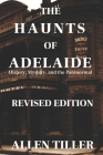 The Haunts of Adelaide: History, Mystery and the Paranormal: REVISED EDITION Cover Image