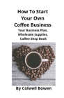 How To Start Your Own Coffee Business: Your Business Plan, Wholesale Supplies, Coffee Shop Book Cover Image