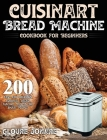 Cuisinart Bread Machine Cookbook for Beginners: 200 Easy and Delicious Cuisinart Bread Machine Recipes for Smart People Cover Image