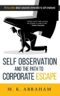 Self Observation And The Path To Corporate Escape: A True Story About Corporate Immorality to Self-employed Cover Image