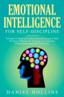 Emotional Intelligence for Self-Discipline: Principles for Daily Self-Control, Practical Exercises to Build Resilience, Willpower for Achieving Your G Cover Image
