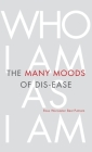 The Many Moods of Dis-Ease: Who I Am As I Am Cover Image