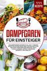 Dampfgaren für Einsteiger: Das Dampfgarer Kochbuch XXL. Die 111 besten Rezepten für Einsteiger und Fortgeschrittene. Inklusive vegetarischer Geri Cover Image