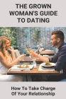 The Grown Woman's Guide To Dating: How To Take Charge Of Your Relationship: Early Signs Youve Met The One Cover Image