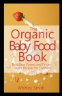 The Organic Baby Food Book: Best Baby Purees and Finger Foods Recipes for Toddlers Cover Image